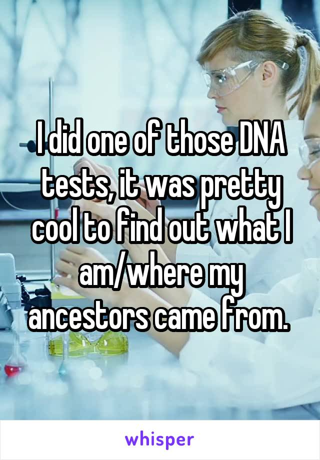I did one of those DNA tests, it was pretty cool to find out what I am/where my ancestors came from.