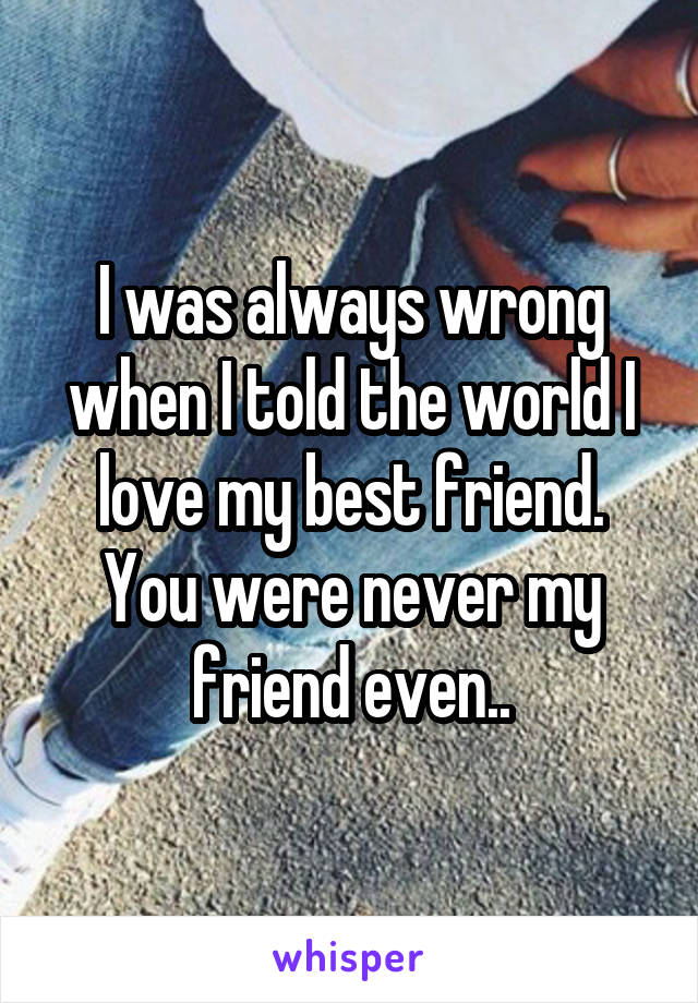 I was always wrong when I told the world I love my best friend. You were never my friend even..