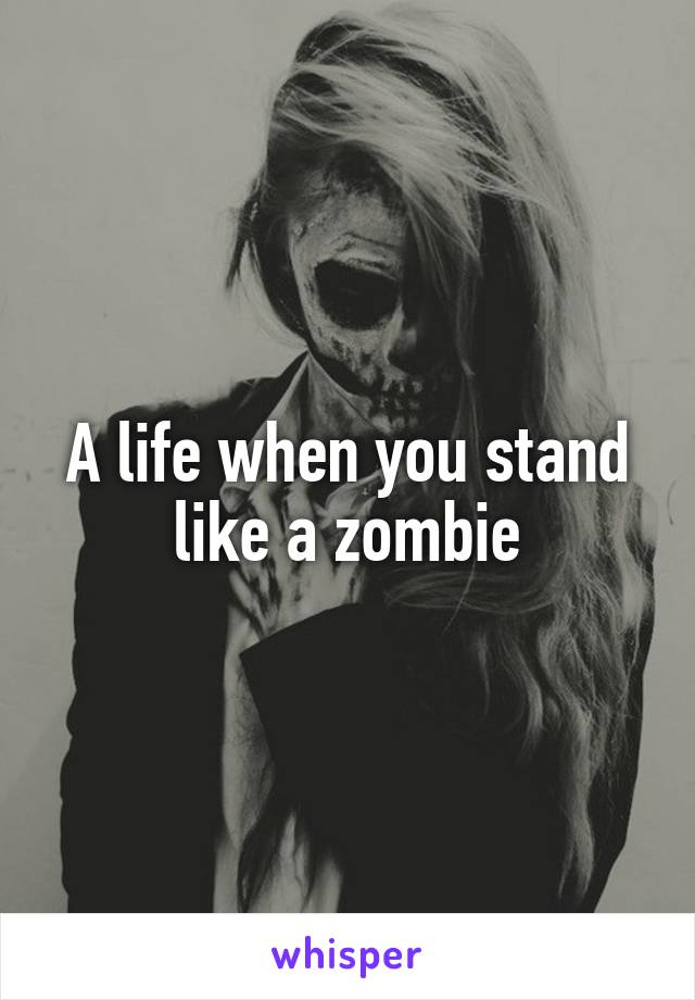A life when you stand like a zombie