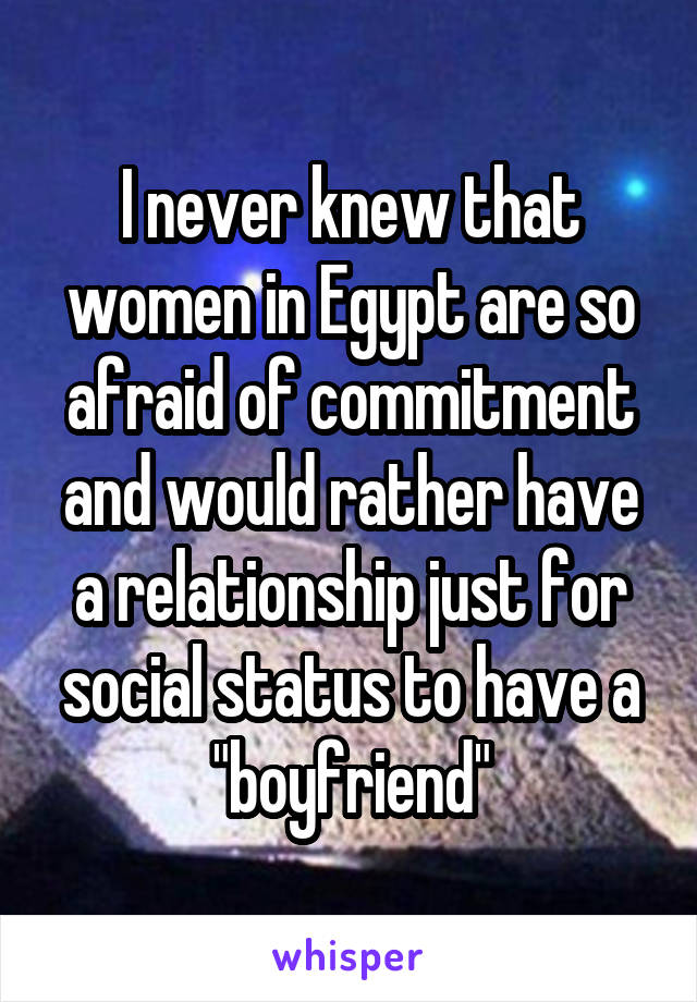"""I never knew that women in Egypt are so afraid of commitment and would rather have a relationship just for social status to have a """"boyfriend"""""""