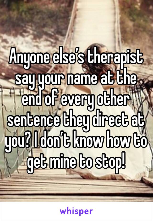 Anyone else's therapist say your name at the end of every other sentence they direct at you? I don't know how to get mine to stop!