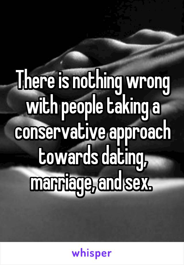 There is nothing wrong with people taking a conservative approach towards dating, marriage, and sex.