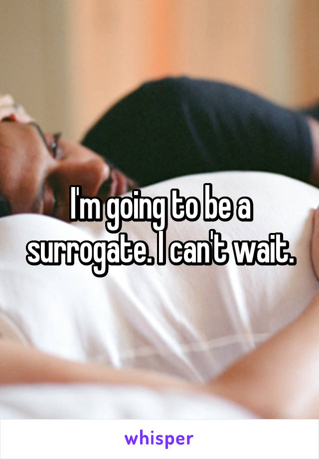 I'm going to be a surrogate. I can't wait.