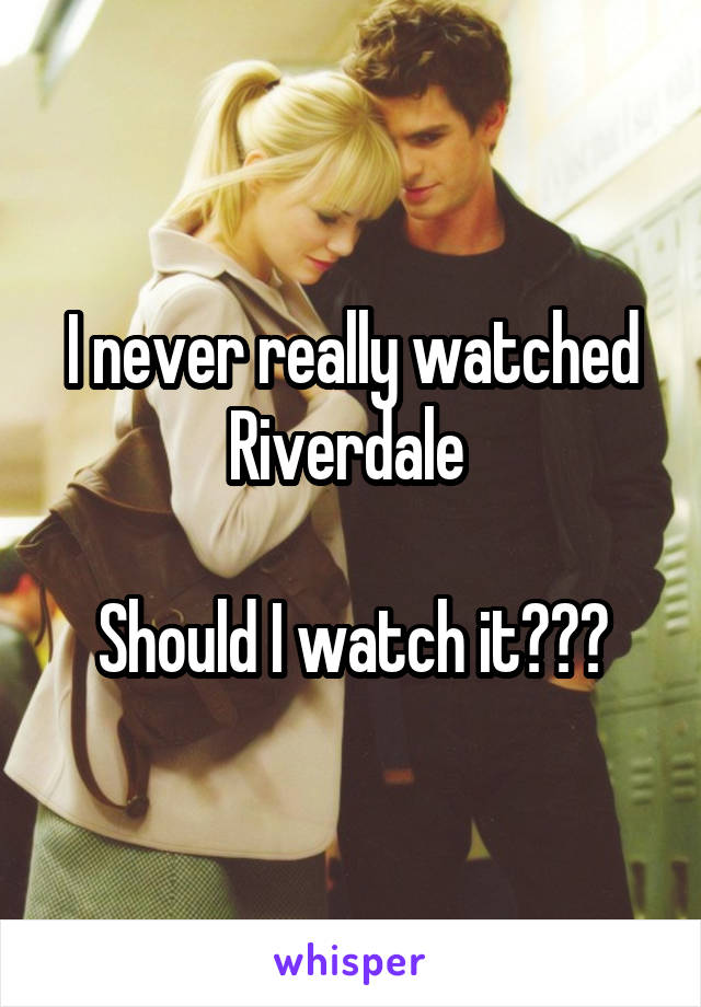 I never really watched Riverdale   Should I watch it???