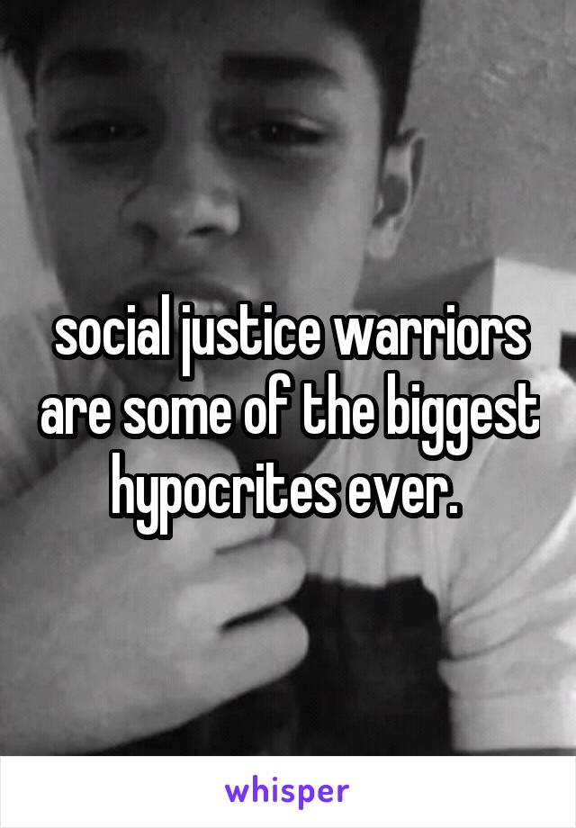social justice warriors are some of the biggest hypocrites ever.