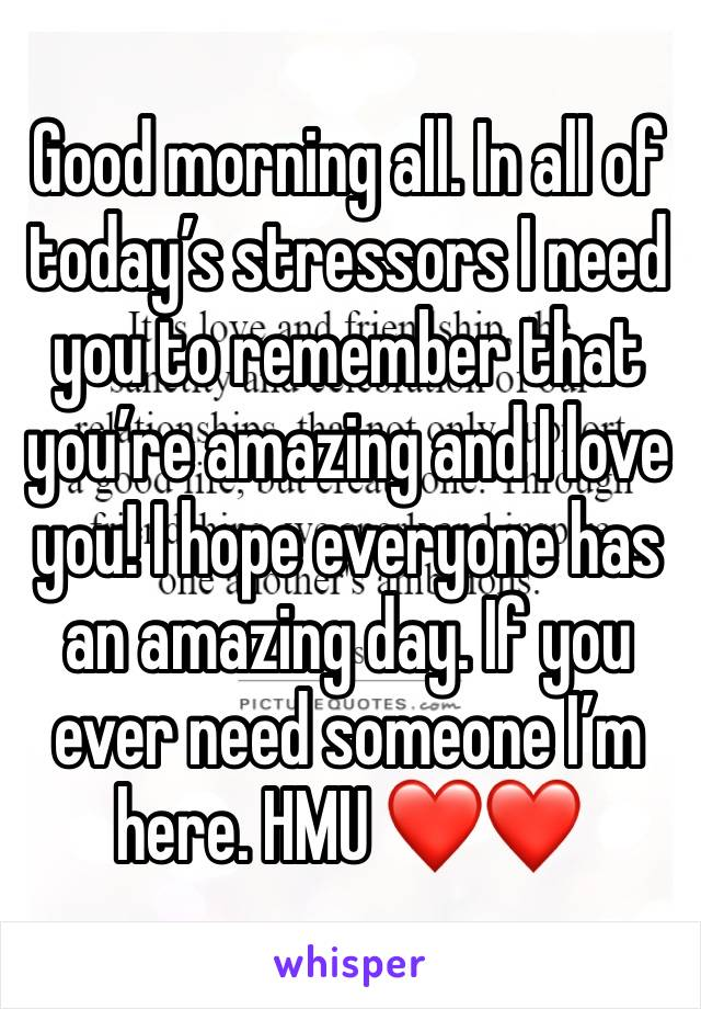 Good morning all. In all of today's stressors I need you to remember that you're amazing and I love you! I hope everyone has an amazing day. If you ever need someone I'm here. HMU ❤️❤️