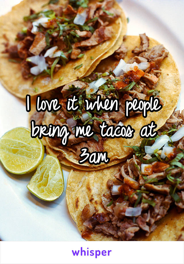 I love it when people bring me tacos at 3am