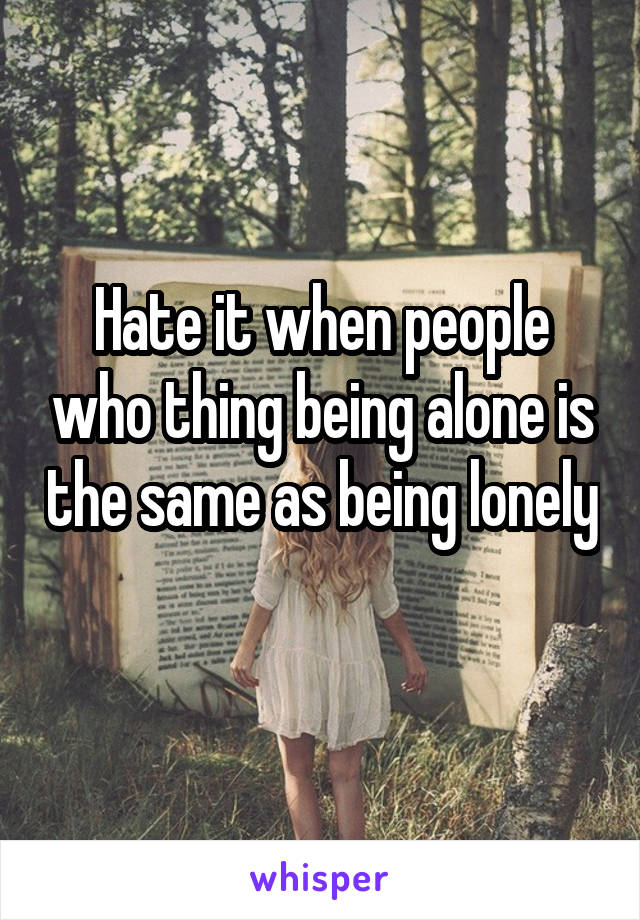 Hate it when people who thing being alone is the same as being lonely