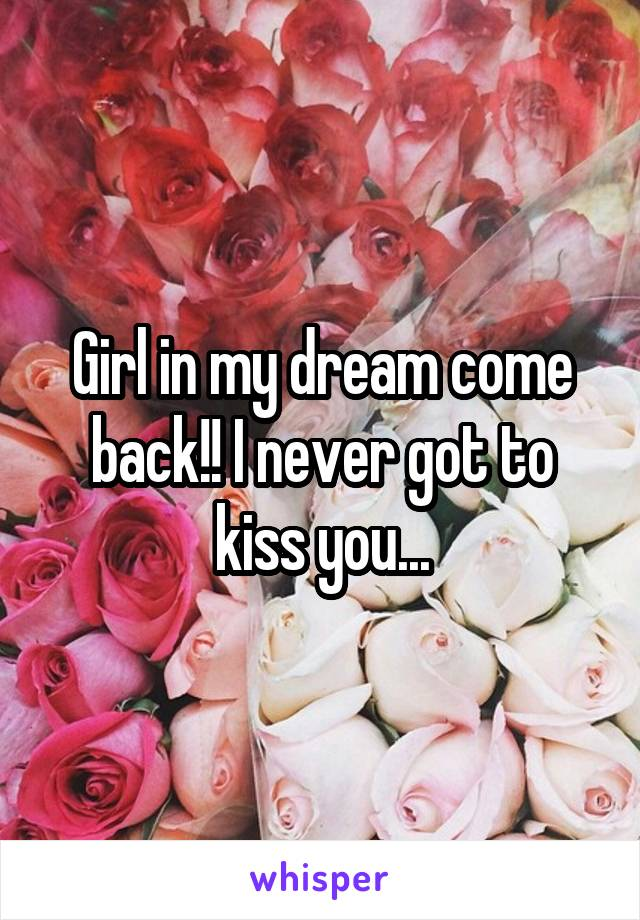 Girl in my dream come back!! I never got to kiss you...