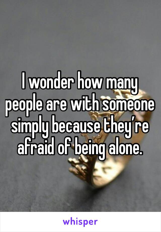 I wonder how many people are with someone simply because they're afraid of being alone.