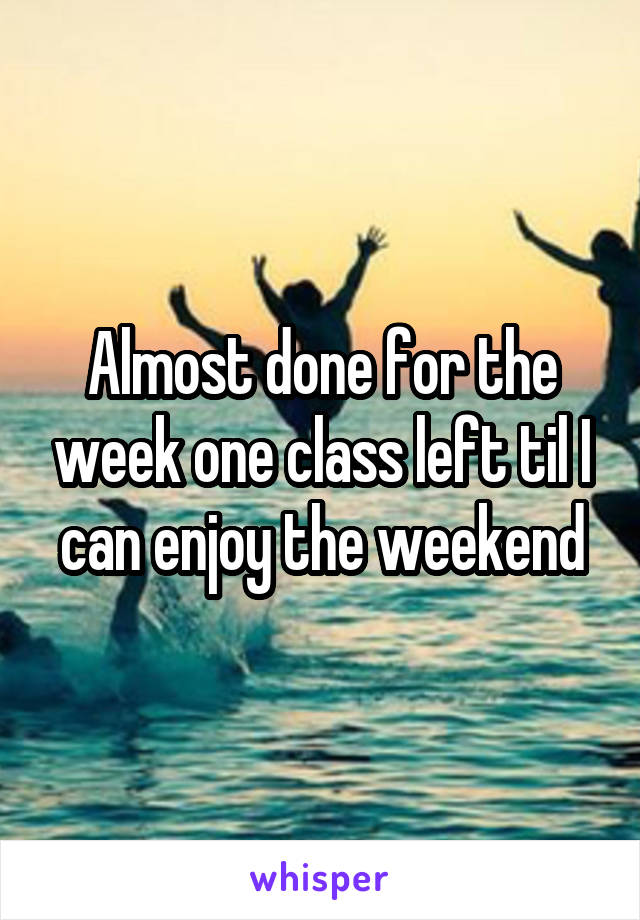 Almost done for the week one class left til I can enjoy the weekend