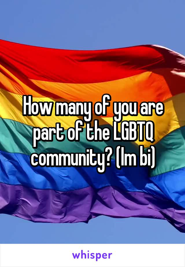 How many of you are part of the LGBTQ community? (Im bi)