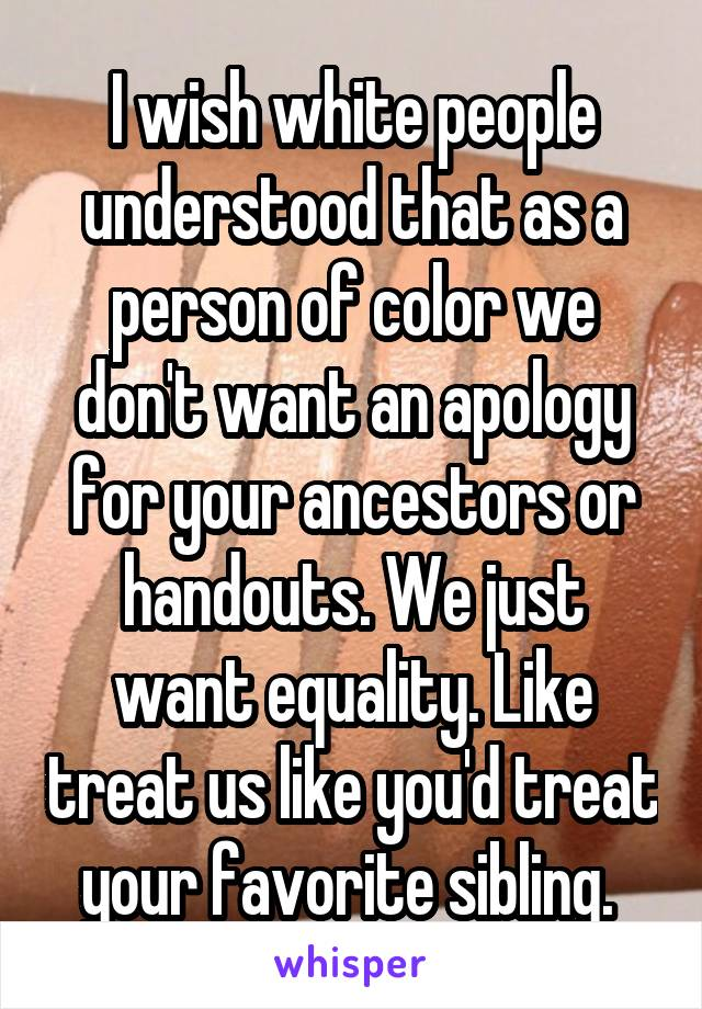 I wish white people understood that as a person of color we don't want an apology for your ancestors or handouts. We just want equality. Like treat us like you'd treat your favorite sibling.