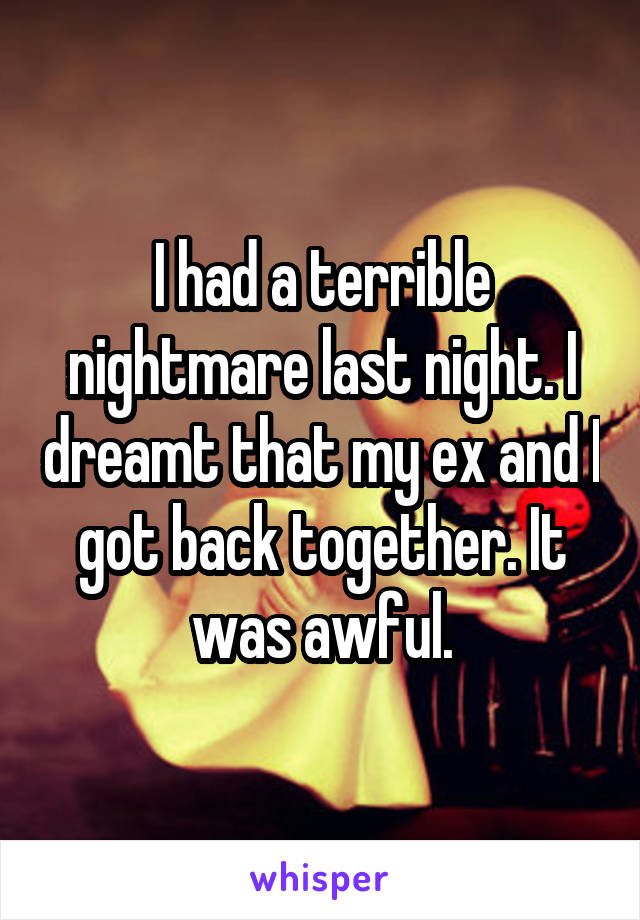 I had a terrible nightmare last night. I dreamt that my ex and I got back together. It was awful.