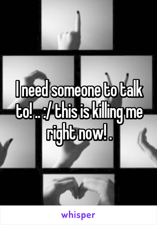 I need someone to talk to! .. :/ this is killing me right now! .