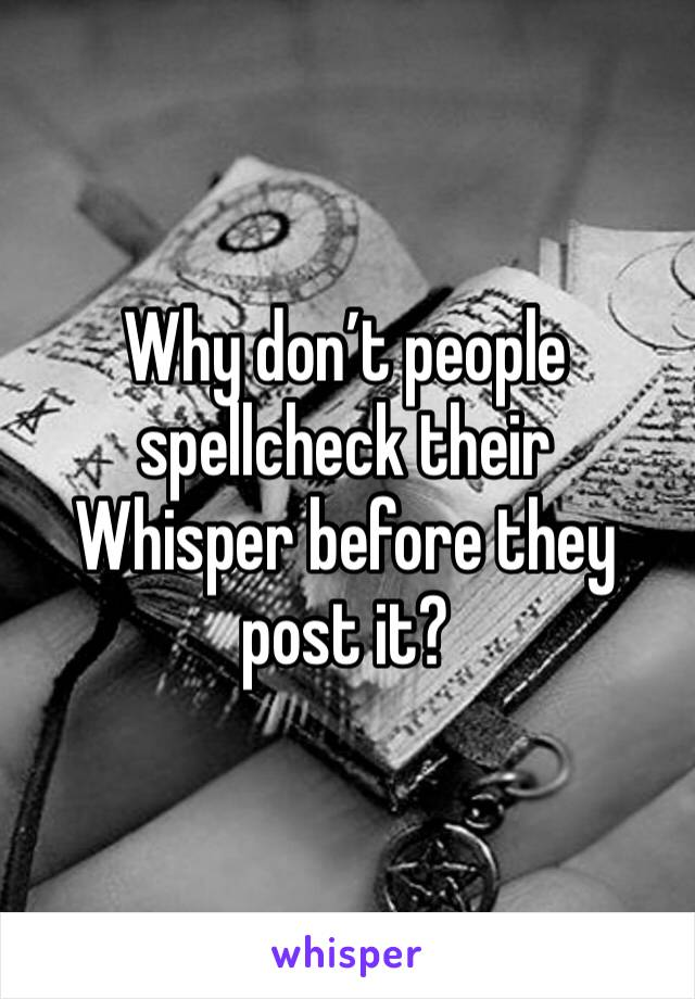 Why don't people spellcheck their Whisper before they post it?