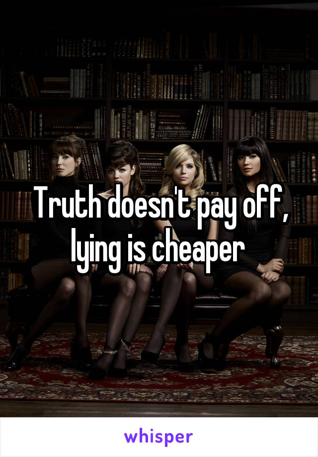 Truth doesn't pay off, lying is cheaper
