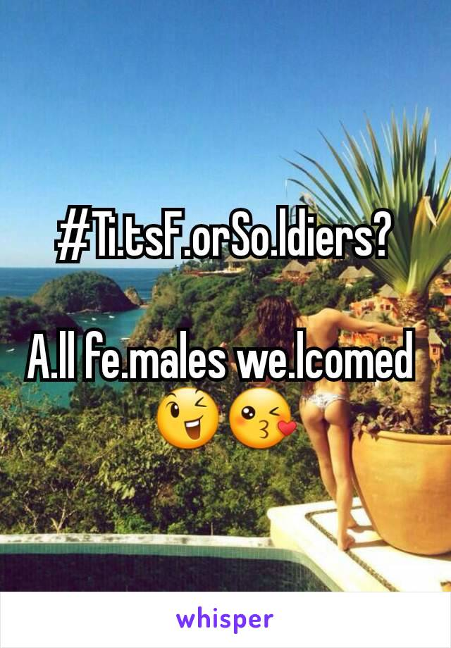 #Ti.tsF.orSo.ldiers?  A.ll fe.males we.lcomed  😉😘