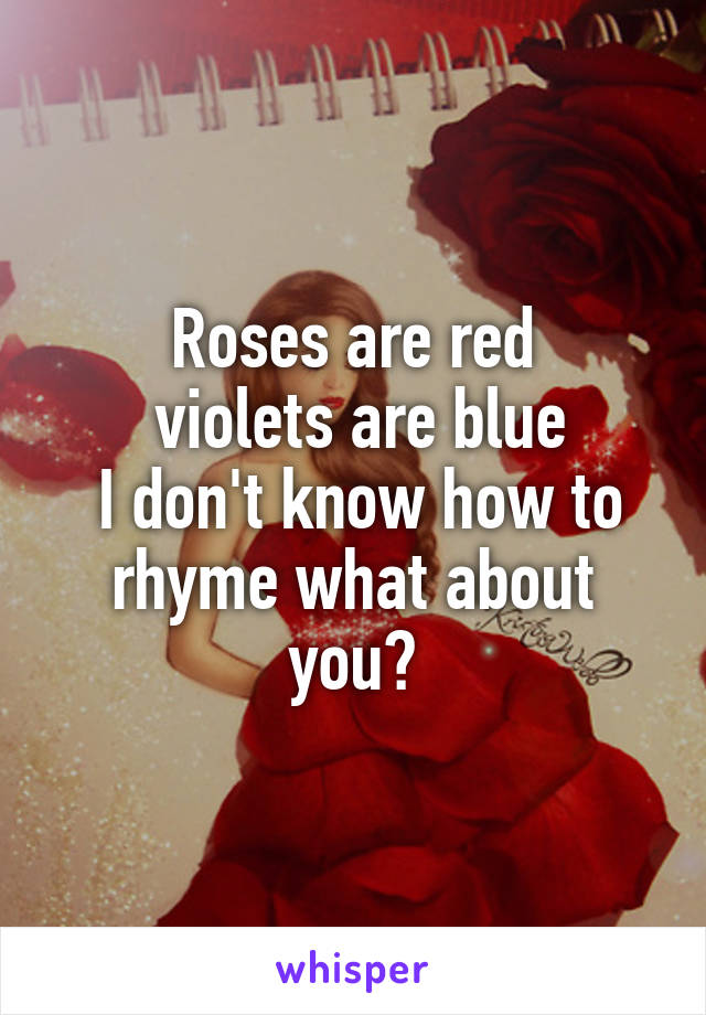Roses are red  violets are blue  I don't know how to rhyme what about you?