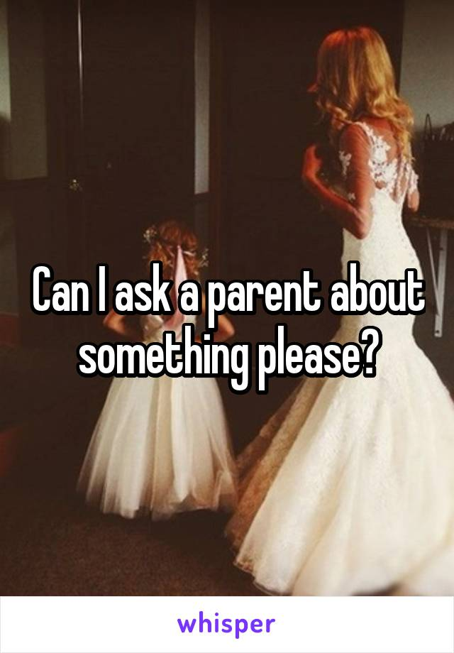 Can I ask a parent about something please?