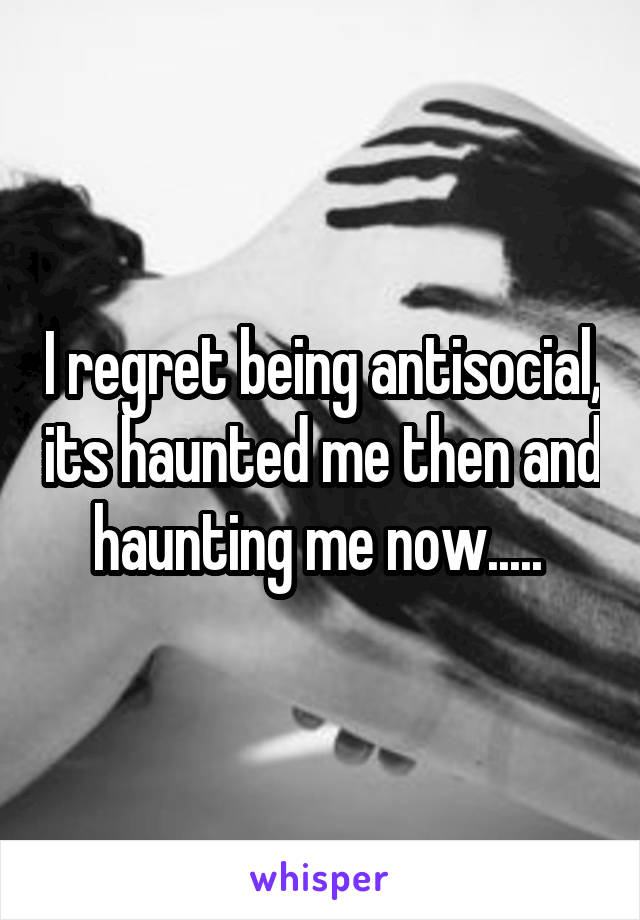 I regret being antisocial, its haunted me then and haunting me now.....