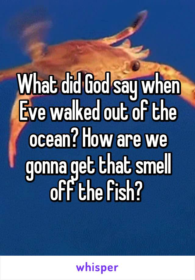 What did God say when Eve walked out of the ocean? How are we gonna get that smell off the fish?
