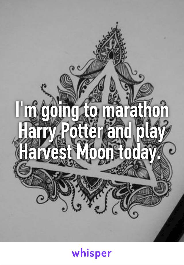 I'm going to marathon Harry Potter and play Harvest Moon today.