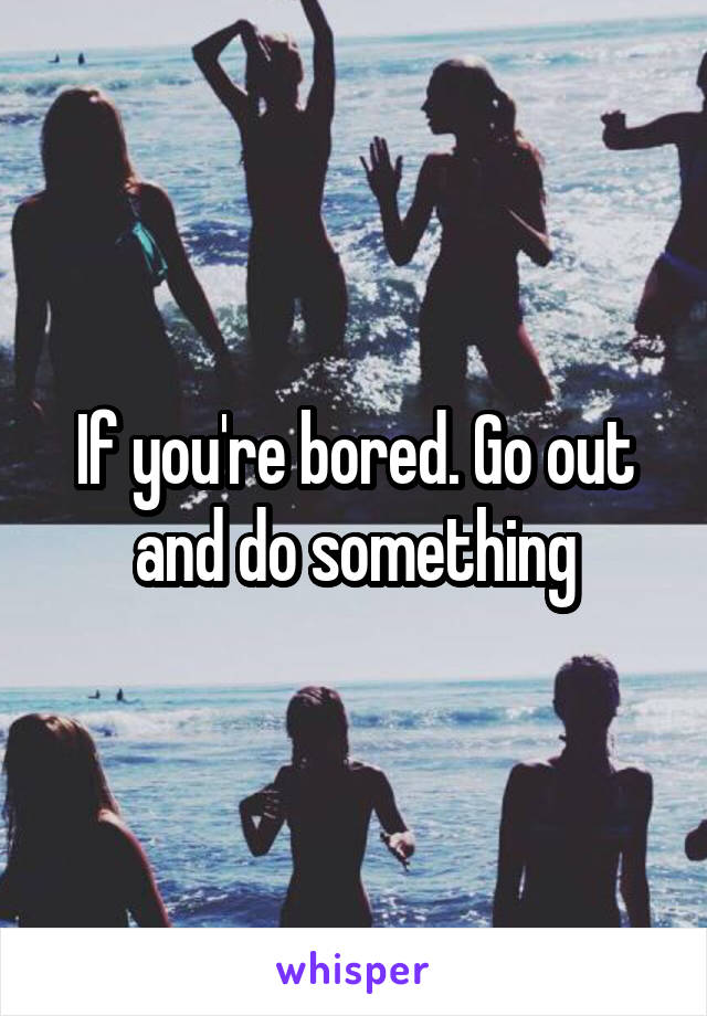 If you're bored. Go out and do something