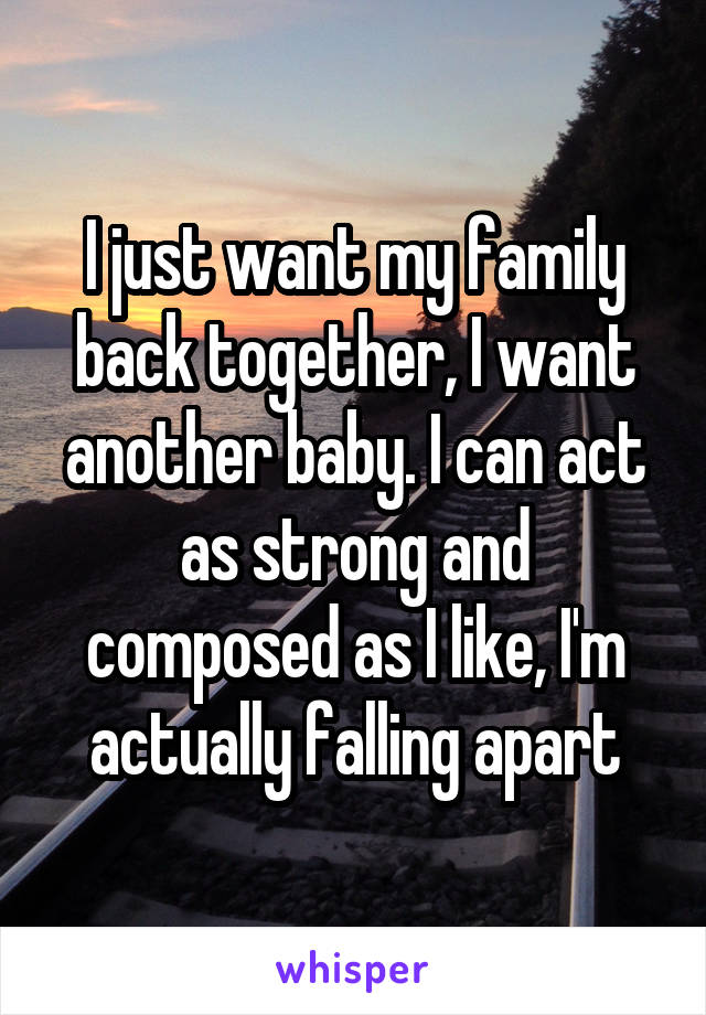 I just want my family back together, I want another baby. I can act as strong and composed as I like, I'm actually falling apart