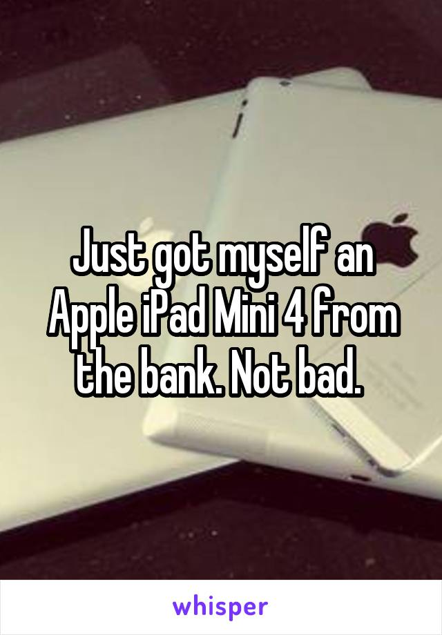 Just got myself an Apple iPad Mini 4 from the bank. Not bad.