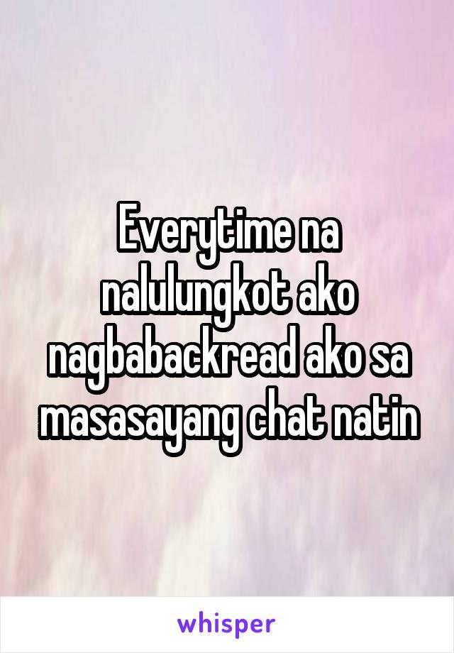 Everytime na nalulungkot ako nagbabackread ako sa masasayang chat natin