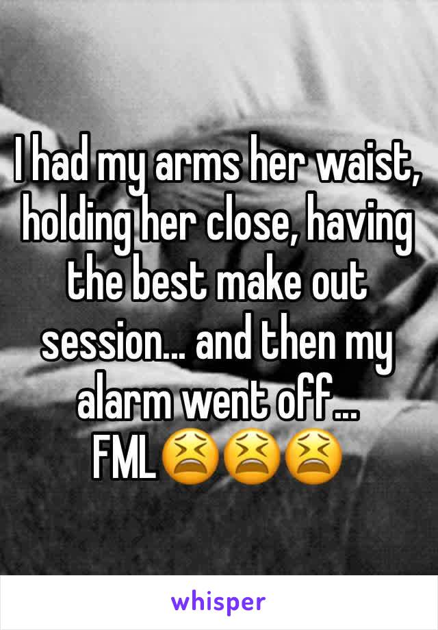 I had my arms her waist, holding her close, having the best make out session... and then my alarm went off... FML😫😫😫