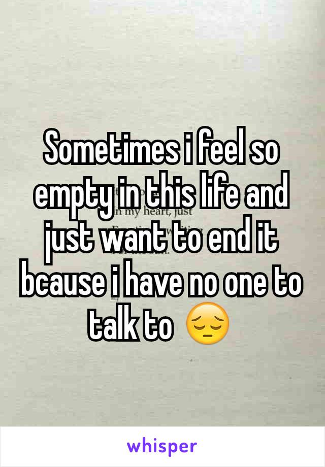 Sometimes i feel so empty in this life and just want to end it bcause i have no one to talk to 😔