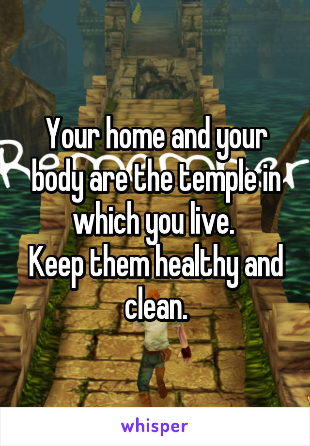 Your home and your body are the temple in which you live.  Keep them healthy and clean.