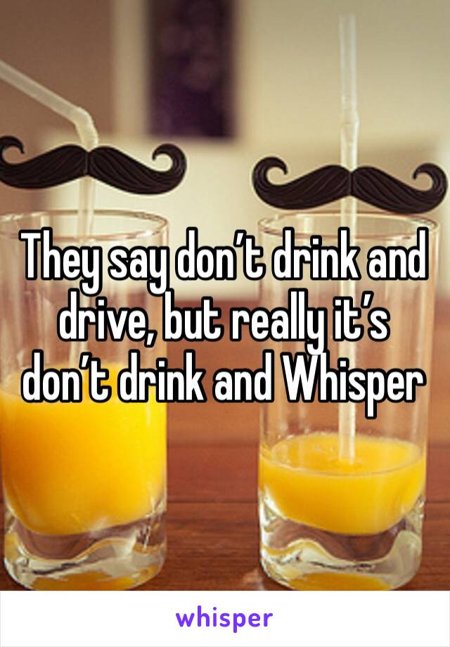 They say don't drink and drive, but really it's don't drink and Whisper