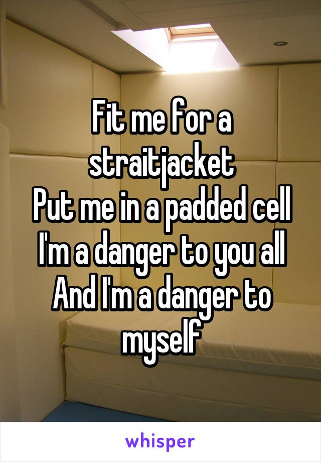 Fit me for a straitjacket Put me in a padded cell I'm a danger to you all And I'm a danger to myself