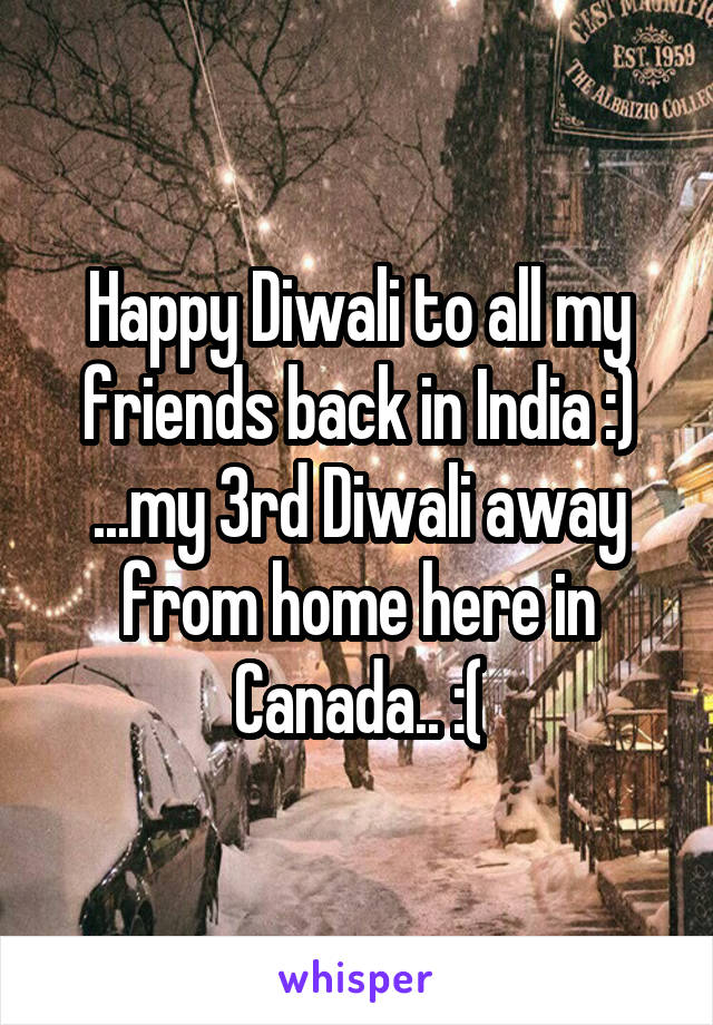 Happy Diwali to all my friends back in India :) ...my 3rd Diwali away from home here in Canada.. :(