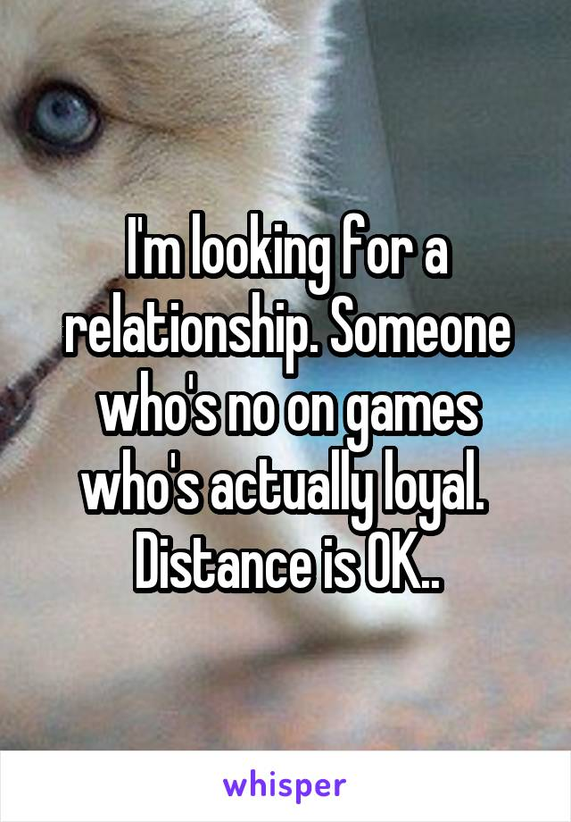I'm looking for a relationship. Someone who's no on games who's actually loyal.  Distance is OK..