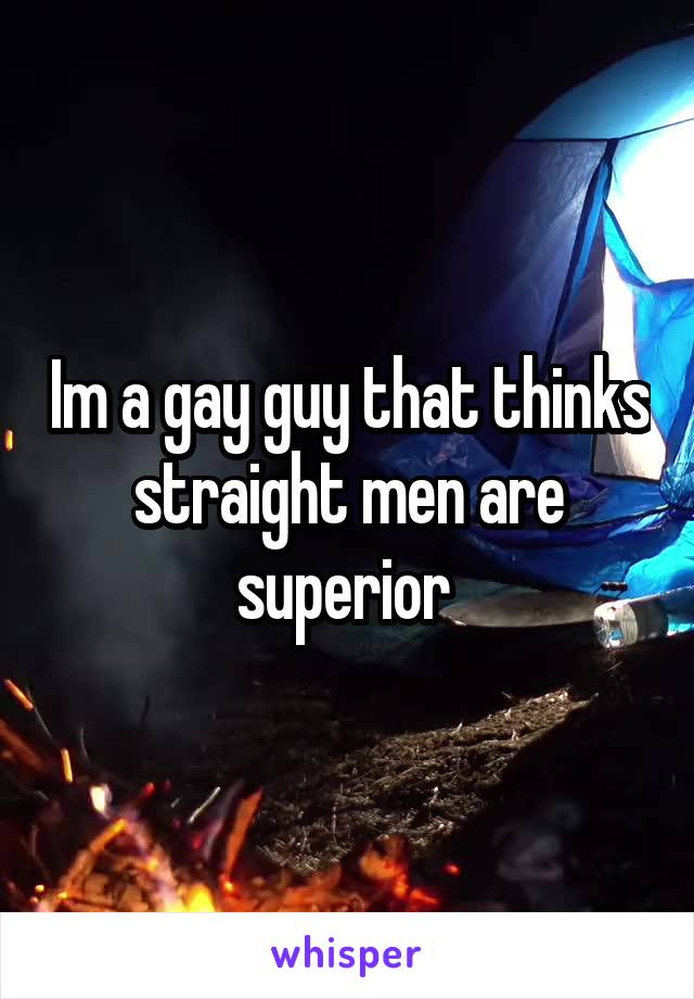 Im a gay guy that thinks straight men are superior