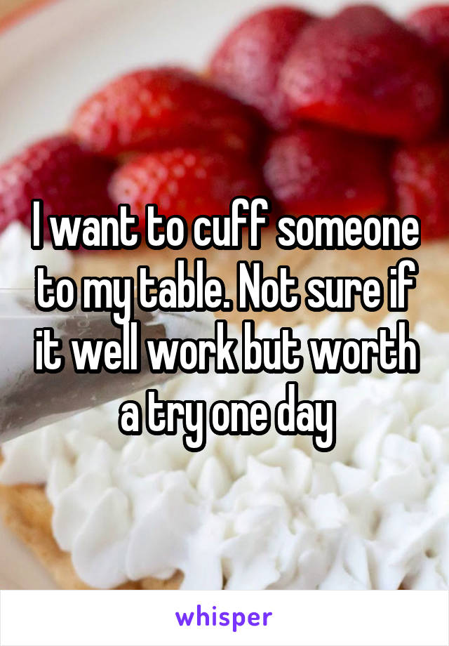 I want to cuff someone to my table. Not sure if it well work but worth a try one day