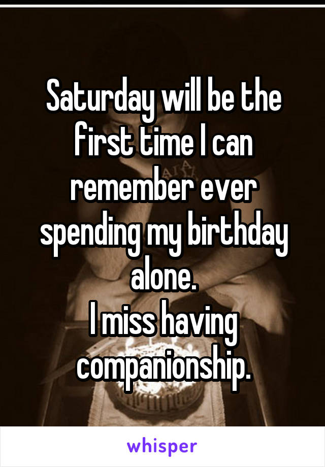 Saturday will be the first time I can remember ever spending my birthday alone. I miss having companionship.