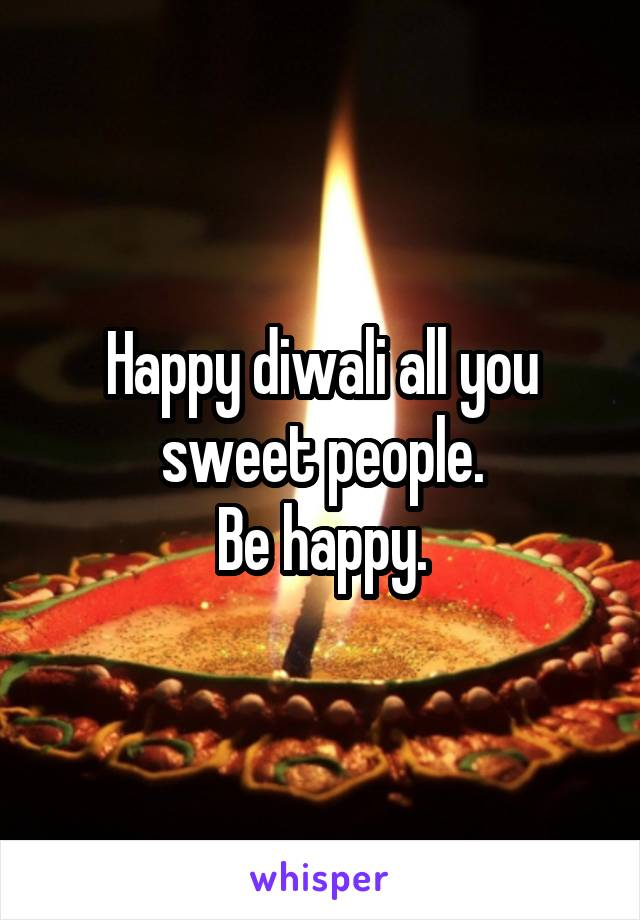 Happy diwali all you sweet people. Be happy.