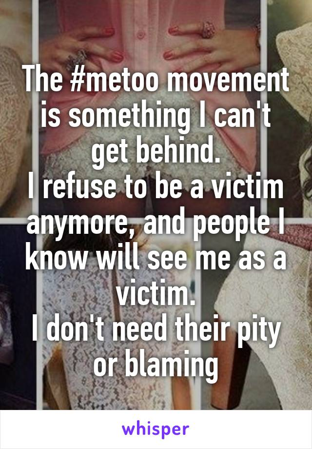 The #metoo movement is something I can't get behind. I refuse to be a victim anymore, and people I know will see me as a victim. I don't need their pity or blaming