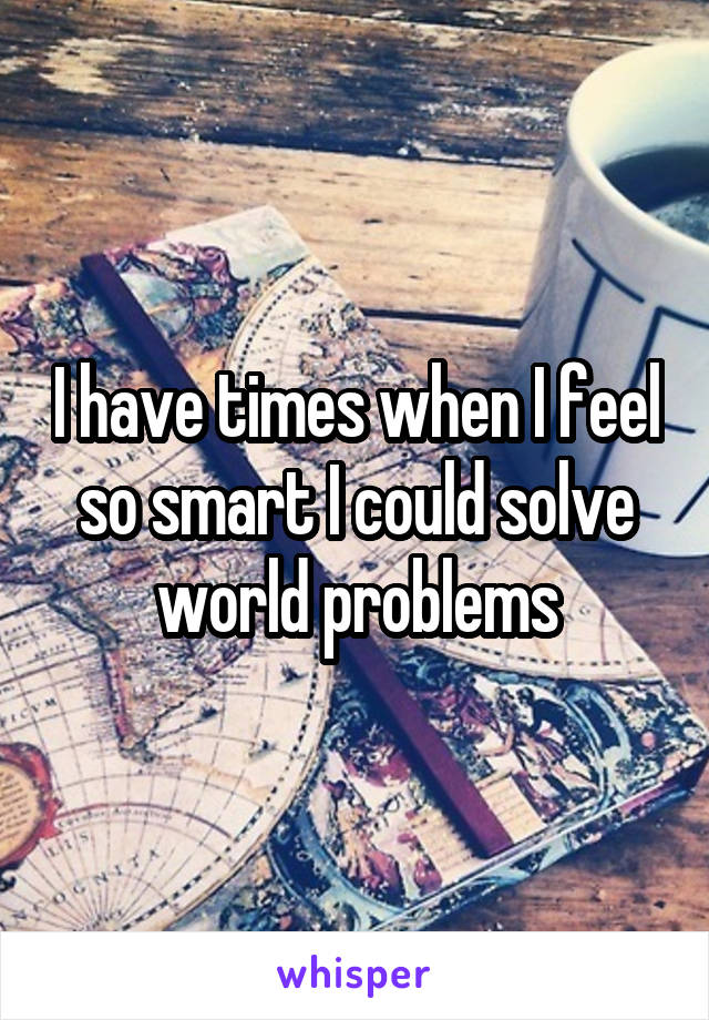 I have times when I feel so smart I could solve world problems