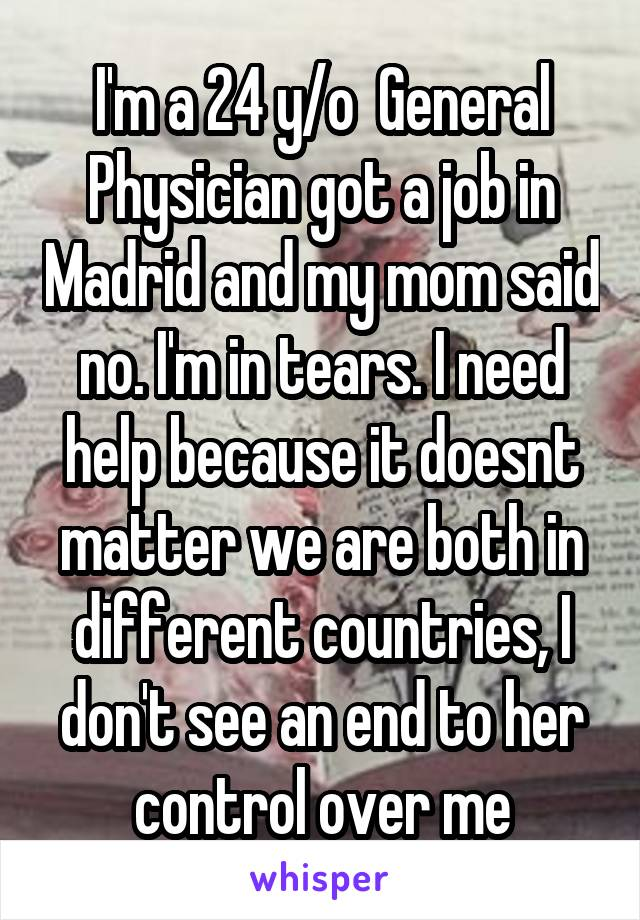I'm a 24 y/o  General Physician got a job in Madrid and my mom said no. I'm in tears. I need help because it doesnt matter we are both in different countries, I don't see an end to her control over me