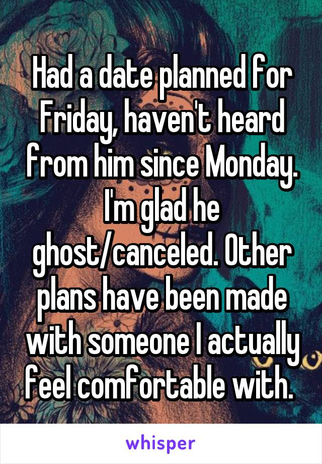Had a date planned for Friday, haven't heard from him since Monday. I'm glad he ghost/canceled. Other plans have been made with someone I actually feel comfortable with.