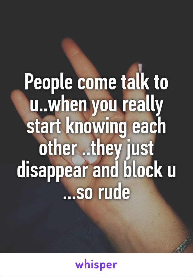 People come talk to u..when you really start knowing each other ..they just disappear and block u ...so rude