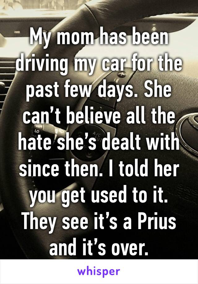 My mom has been driving my car for the past few days. She can't believe all the hate she's dealt with since then. I told her you get used to it.  They see it's a Prius and it's over.