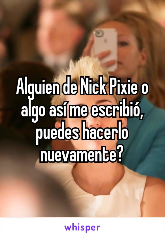 Alguien de Nick Pixie o algo así me escribió, puedes hacerlo nuevamente?