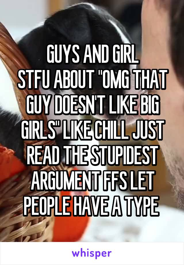 """GUYS AND GIRL STFU ABOUT """"OMG THAT GUY DOESN'T LIKE BIG GIRLS"""" LIKE CHILL JUST READ THE STUPIDEST ARGUMENT FFS LET PEOPLE HAVE A TYPE"""